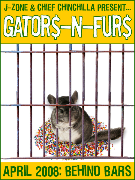 J-ZONE & CHIEF CHINCHILLA present…GATOR$-n-FUR$ APRIL 2008: BEHIND BARS